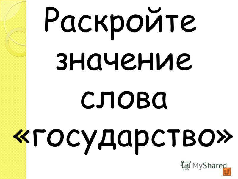 Раскройте значение слова «государство».
