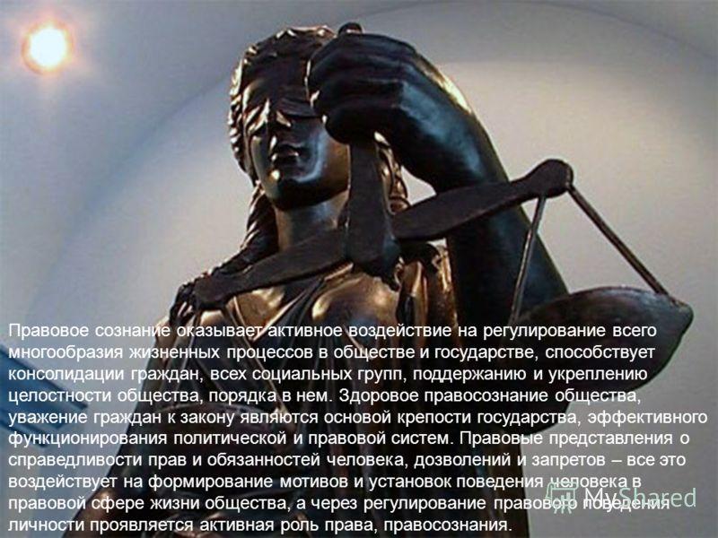 Правовое сознание оказывает активное воздействие на регулирование всего многообразия жизненных процессов в обществе и государстве, способствует консолидации граждан, всех социальных групп, поддержанию и укреплению целостности общества, порядка в нем.
