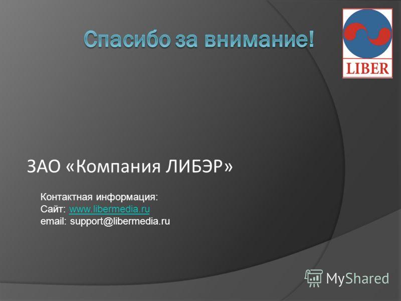ЗАО «Компания ЛИБЭР» Контактная информация: Сайт: www.libermedia.ruwww.libermedia.ru email: support@libermedia.ru