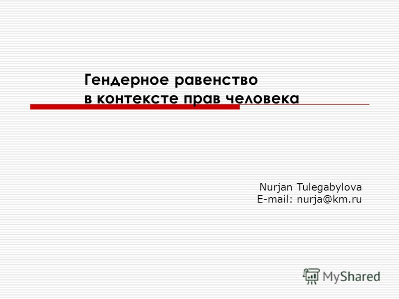 Гендерное равенство в контексте прав человека Nurjan Tulegabylova E-mail: nurja@km.ru