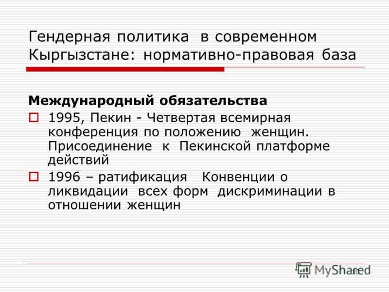10 Гендерная политика в современном Кыргызстане: нормативно-правовая база Международный обязательства 1995, Пекин - Четвертая всемирная конференция по положению женщин. Присоединение к Пекинской платформе действий 1996 – ратификация Конвенции о ликви