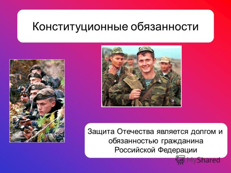 Конституционные обязанности Защита Отечества является долгом и обязанностью гражданина Российской Федерации