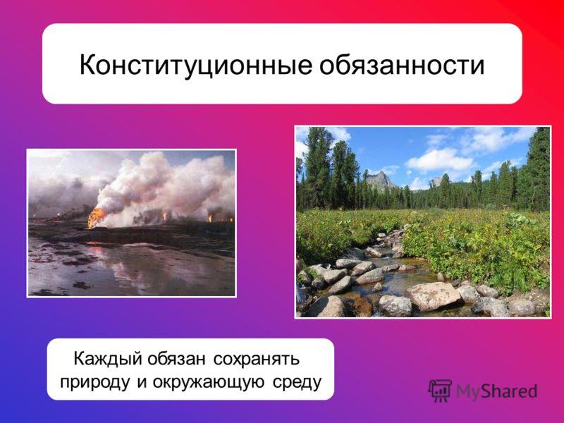 Конституционные обязанности Каждый обязан сохранять природу и окружающую среду
