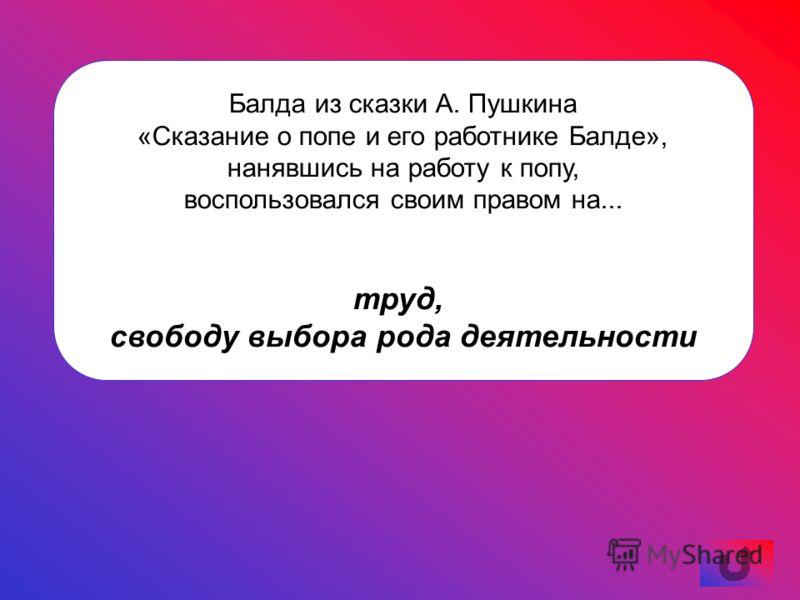 Балда из сказки А. Пушкина «Сказание о попе и его работнике Балде», нанявшись на работу к попу, воспользовался своим правом на... труд, свободу выбора рода деятельности