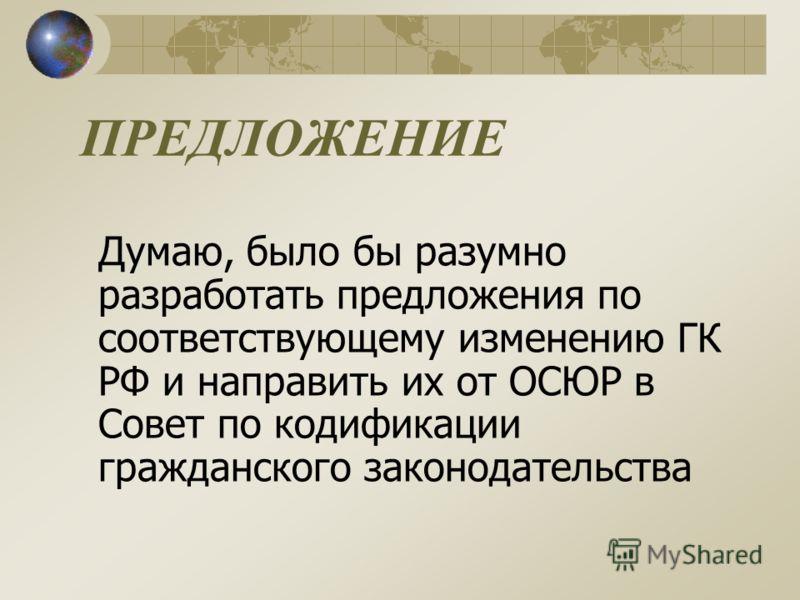ПРЕДЛОЖЕНИЕ Думаю, было бы разумно разработать предложения по соответствующему изменению ГК РФ и направить их от ОСЮР в Совет по кодификации гражданского законодательства