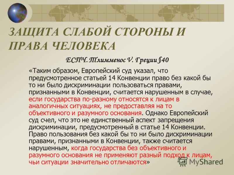 ЗАЩИТА СЛАБОЙ СТОРОНЫ И ПРАВА ЧЕЛОВЕКА ЕСПЧ. Тлимменос V. Греции §40 «Таким образом, Европейский суд указал, что предусмотренное статьей 14 Конвенции право без какой бы то ни было дискриминации пользоваться правами, признанными в Конвенции, считается