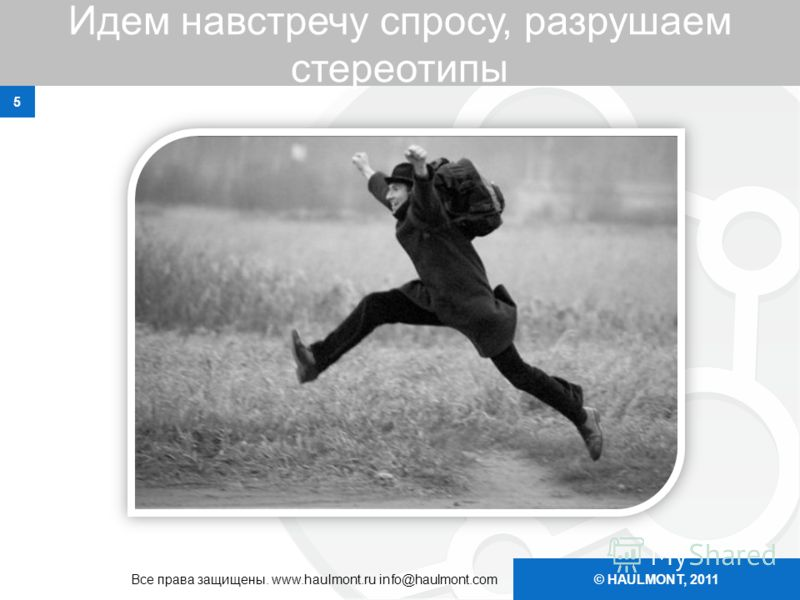 © HAULMONT, 2011 Идем навстречу спросу, разрушаем стереотипы 5 Все права защищены. www.haulmont.ru info@haulmont.com