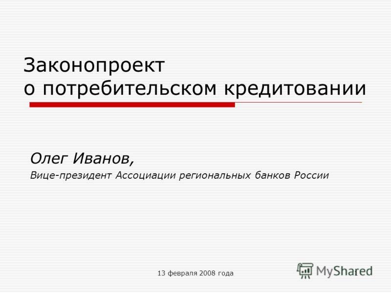 13 февраля 2008 года1 Законопроект о потребительском кредитовании Олег Иванов, Вице-президент Ассоциации региональных банков России