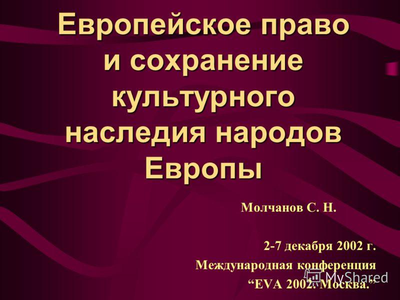 Европейское право и сохранение культурного наследия народов Европы Молчанов С. Н. 2-7 декабря 2002 г. Международная конференция EVA 2002. Москва.