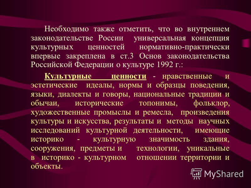 Необходимо также отметить, что во внутреннем законодательстве России универсальная концепция культурных ценностей нормативно-практически впервые закреплена в ст.3 Основ законодательства Российской Федерации о культуре 1992 г.: Культурные ценности - н