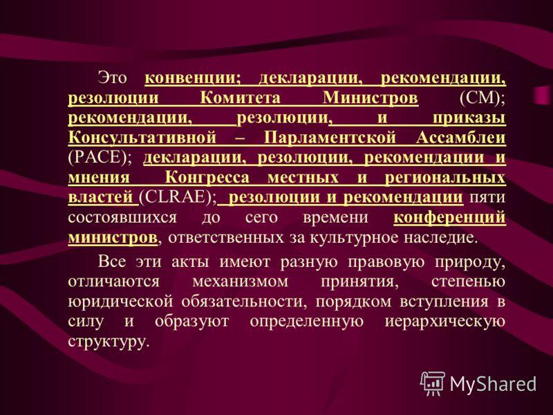 Это конвенции; декларации, рекомендации, резолюции Комитета Министров (CM); рекомендации, резолюции, и приказы Консультативной – Парламентской Ассамблеи (PACE); декларации, резолюции, рекомендации и мнения Конгресса местных и региональных властей (CL