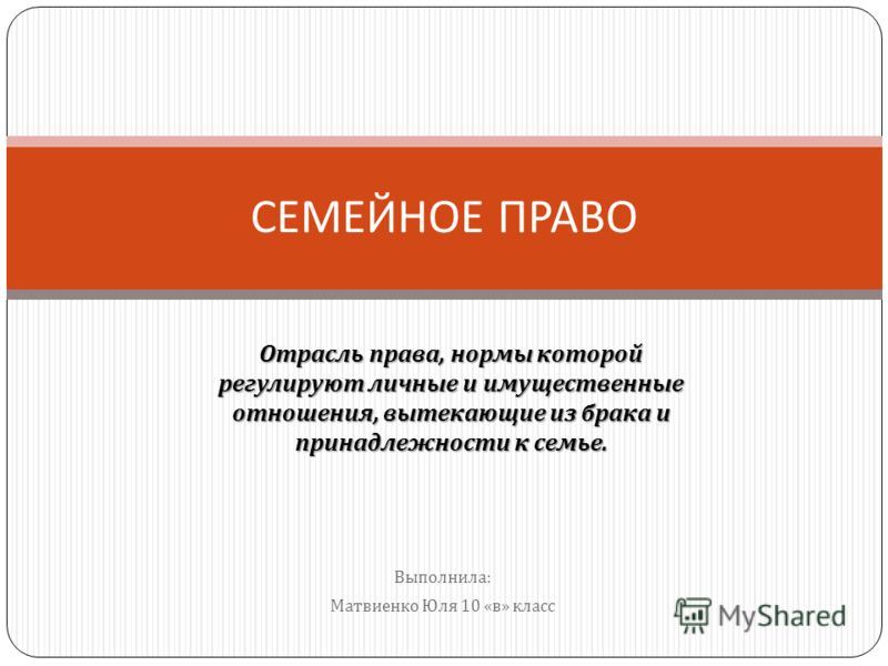 Выполнила : Матвиенко Юля 10 « в » класс СЕМЕЙНОЕ ПРАВО Отрасль права, нормы которой регулируют личные и имущественные отношения, вытекающие из брака и принадлежности к семье.