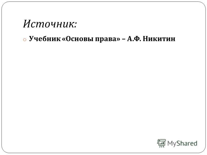 Источник : o Учебник « Основы права » – А. Ф. Никитин