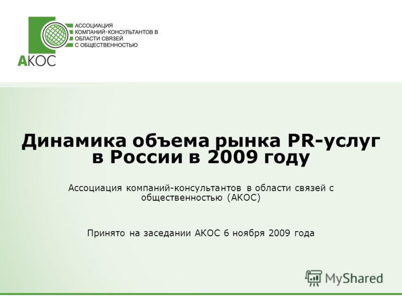 Динамика объема рынка PR-услуг в России в 2009 году Ассоциация компаний-консультантов в области связей с общественностью (АКОС) Принято на заседании АКОС 6 ноября 2009 года