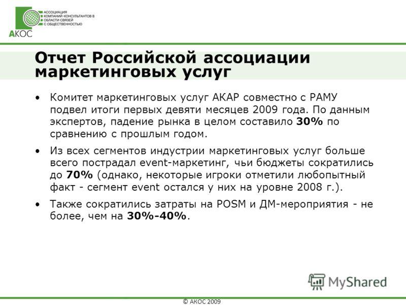 © АКОС 2009 Отчет Российской ассоциации маркетинговых услуг Комитет маркетинговых услуг АКАР совместно с РАМУ подвел итоги первых девяти месяцев 2009 года. По данным экспертов, падение рынка в целом составило 30% по сравнению с прошлым годом. Из всех