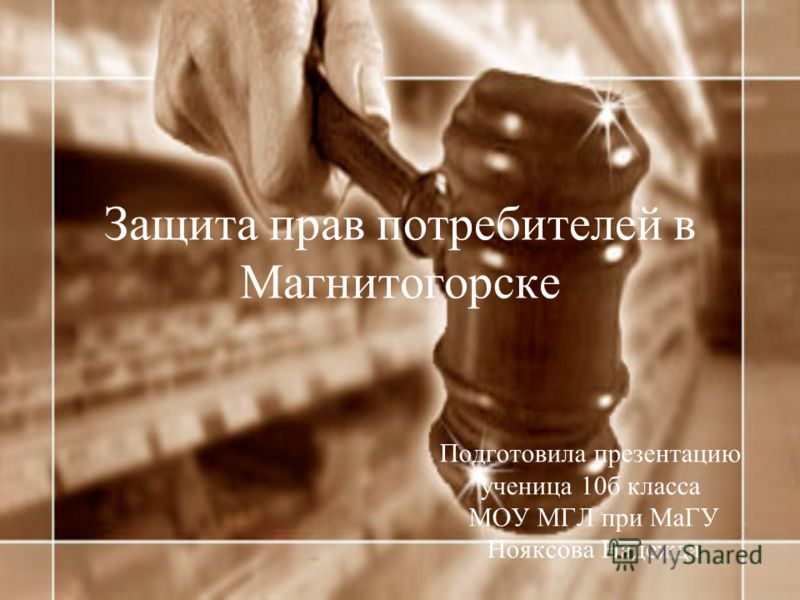 Защита прав потребителей в Магнитогорске Подготовила презентацию ученица 10б класса МОУ МГЛ при МаГУ Нояксова Надежда