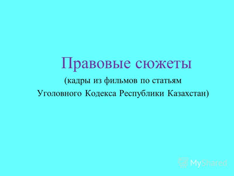 Правовые сюжеты (кадры из фильмов по статьям Уголовного Кодекса Республики Казахстан)