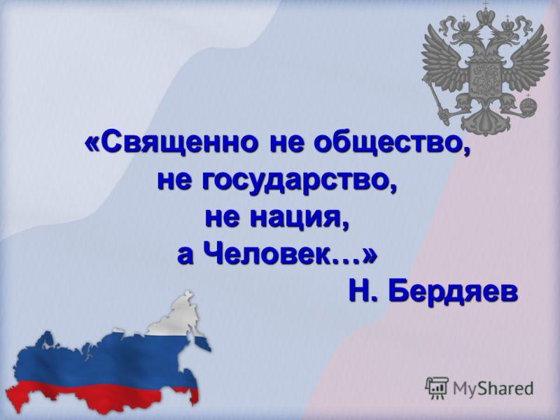 «Священно не общество, не государство, не нация, а Человек…» Н. Бердяев Н. Бердяев