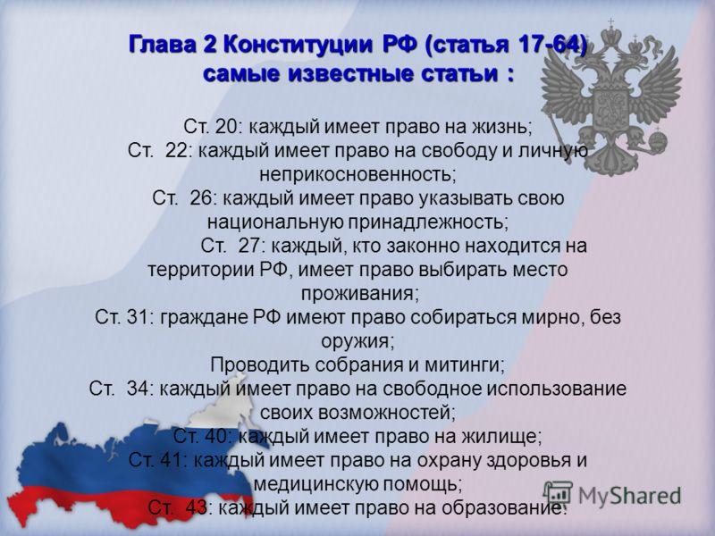 Глава 2 Конституции РФ (статья 17-64) самые известные статьи : Ст. 20: каждый имеет право на жизнь; Ст. 22: каждый имеет право на свободу и личную неприкосновенность; Ст. 26: каждый имеет право указывать свою национальную принадлежность; Ст. 27: кажд