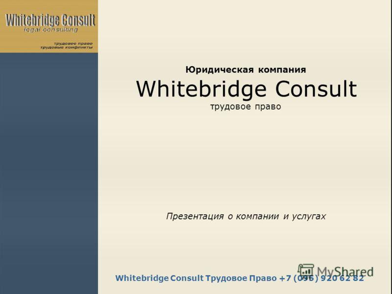 Whitebridge Consult Трудовое Право +7 (095) 920 62 82 Юридическая компания Whitebridge Consult трудовое право Презентация о компании и услугах