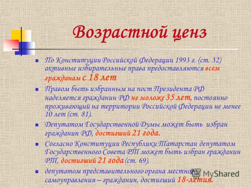 Возрастной ценз По Конституции Российской Федерации 1993 г. (ст. 32) активные избирательные права предоставляются всем гражданам с 18 лет Правом быть избранным на пост Президента РФ наделяется гражданин РФ не моложе 35 лет, постоянно проживающий на т