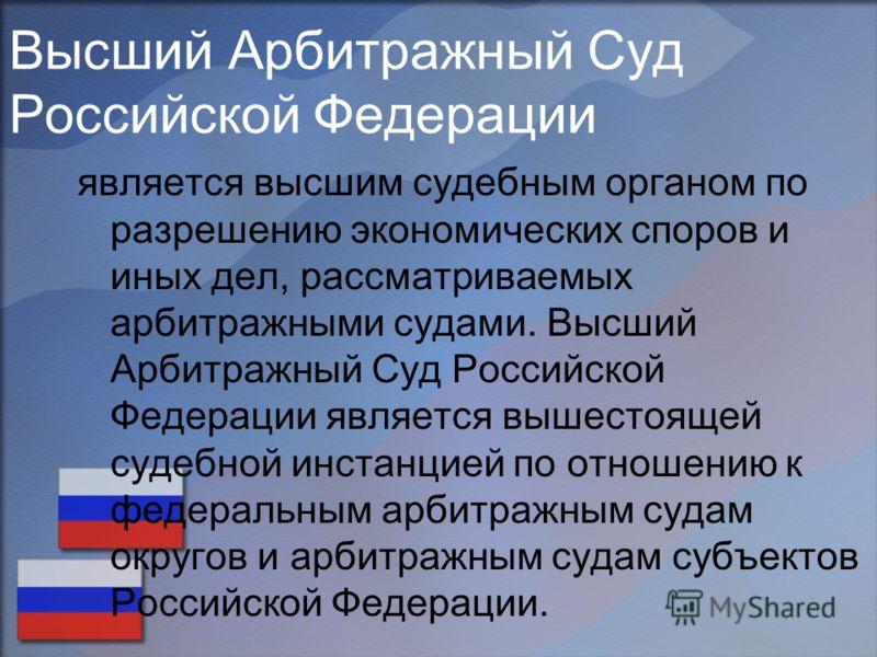 Высший Арбитражный Суд Российской Федерации является высшим судебным органом по разрешению экономических споров и иных дел, рассматриваемых арбитражными судами. Высший Арбитражный Суд Российской Федерации является вышестоящей судебной инстанцией по о