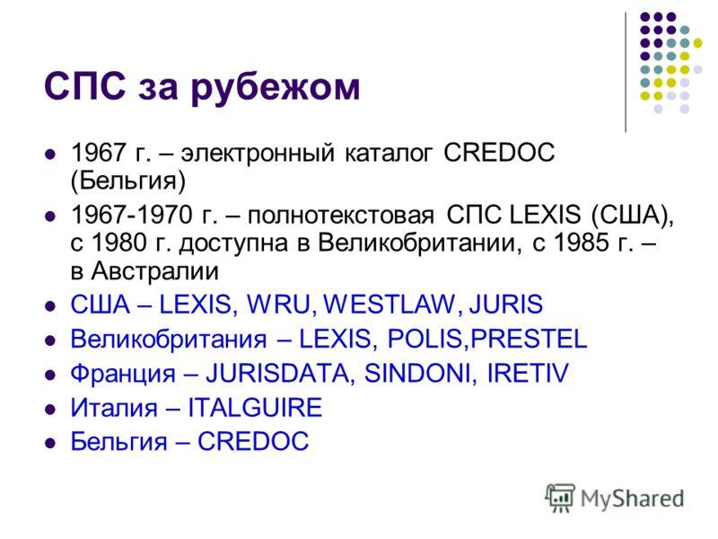 СПС за рубежом 1967 г. – электронный каталог CREDOC (Бельгия) 1967-1970 г. – полнотекстовая СПС LEXIS (США), с 1980 г. доступна в Великобритании, с 1985 г. – в Австралии США – LEXIS, WRU, WESTLAW, JURIS Великобритания – LEXIS, POLIS,PRESTEL Франция –