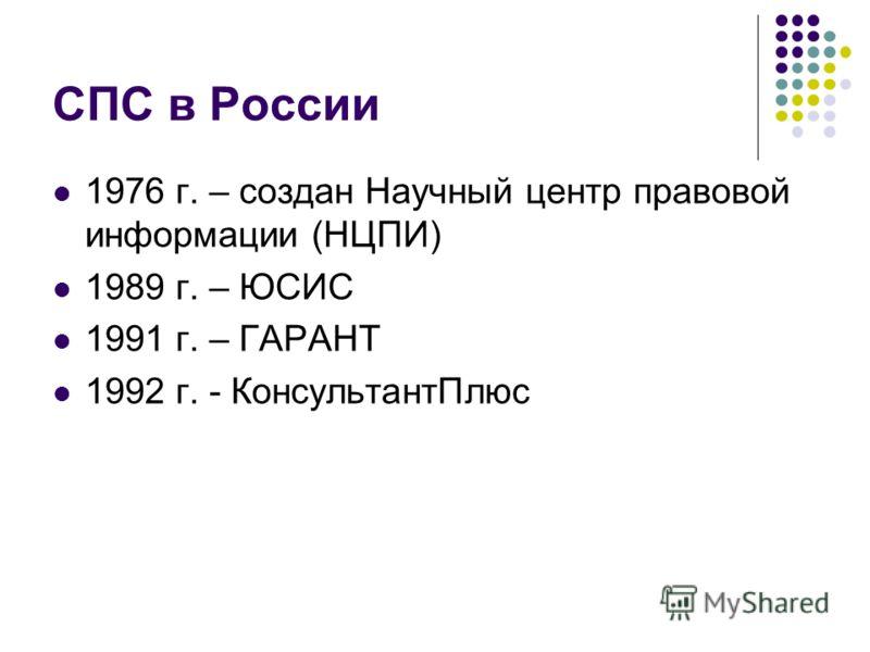 СПС в России 1976 г. – создан Научный центр правовой информации (НЦПИ) 1989 г. – ЮСИС 1991 г. – ГАРАНТ 1992 г. - КонсультантПлюс
