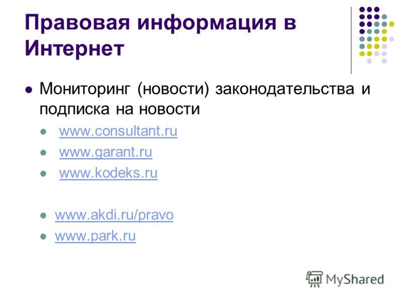 Правовая информация в Интернет Мониторинг (новости) законодательства и подписка на новости www.consultant.ru www.garant.ru www.kodeks.ru www.akdi.ru/pravo www.park.ru