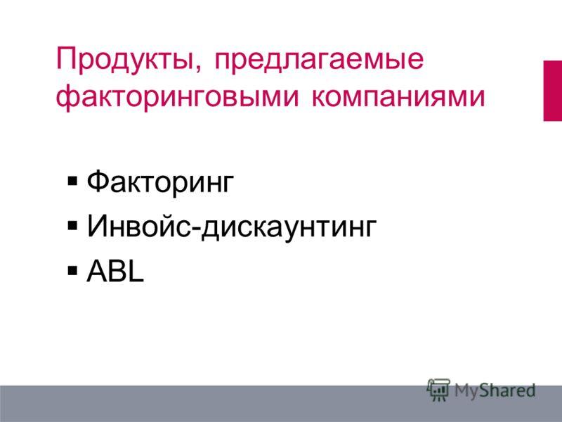 Продукты, предлагаемые факторинговыми компаниями Факторинг Инвойс-дискаунтинг ABL