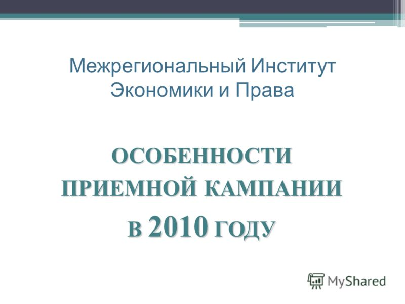 ОСОБЕННОСТИ ПРИЕМНОЙ КАМПАНИИ В 2010 ГОДУ Межрегиональный Институт Экономики и Права
