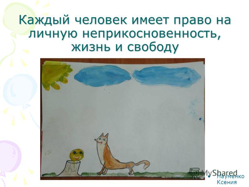 Каждый человек имеет право на личную неприкосновенность, жизнь и свободу Науменко Ксения