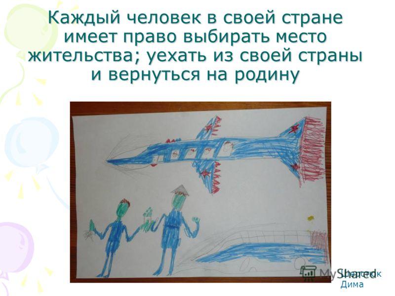 Каждый человек в своей стране имеет право выбирать место жительства; уехать из своей страны и вернуться на родину Шерстюк Дима