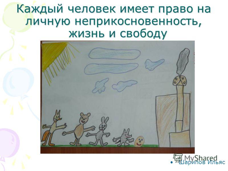 Каждый человек имеет право на личную неприкосновенность, жизнь и свободу Шарипов Ильяс
