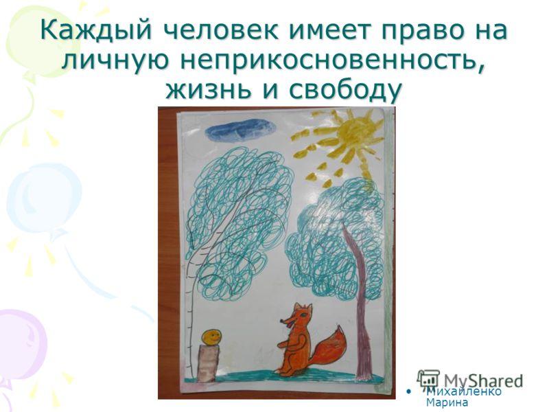 Каждый человек имеет право на личную неприкосновенность, жизнь и свободу Михайленко Марина