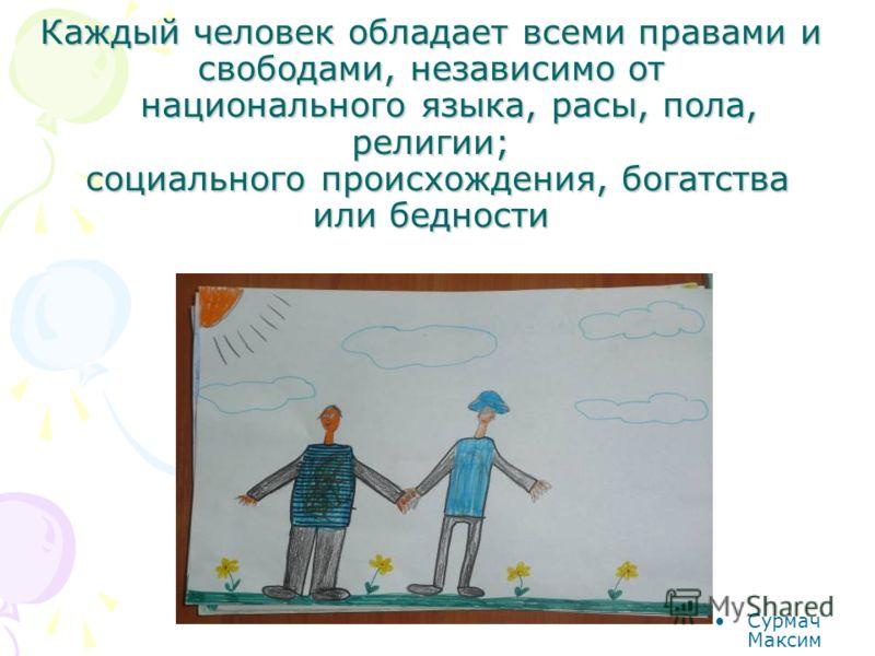 Каждый человек обладает всеми правами и свободами, независимо от национального языка, расы, пола, религии; социального происхождения, богатства или бедности Сурмач Максим