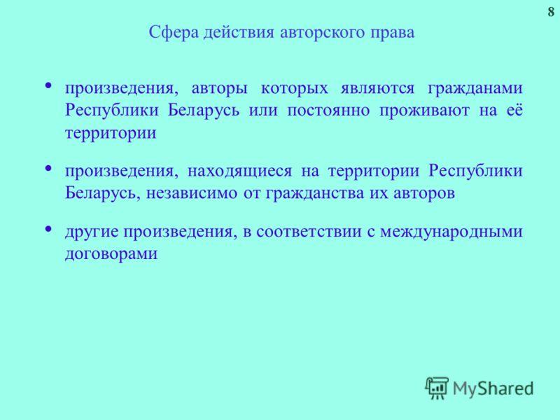 8 произведения, авторы которых являются гражданами Республики Беларусь или постоянно проживают на её территории произведения, находящиеся на территории Республики Беларусь, независимо от гражданства их авторов другие произведения, в соответствии с ме