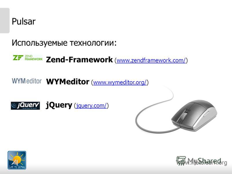 www.lifetolearn.org Pulsar Используемые технологии: Zend-Framework (www.zendframework.com/)www.zendframework.com/ WYMeditor (www.wymeditor.org/)www.wymeditor.org/ jQuery (jquery.com/)jquery.com/