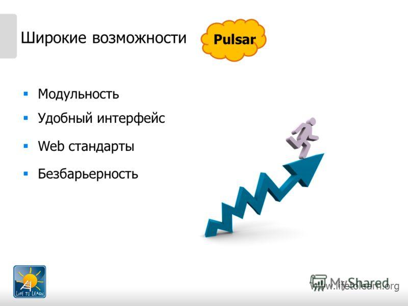 www.lifetolearn.org Широкие возможности Модульность Удобный интерфейс Web стандарты Безбарьерность Pulsar