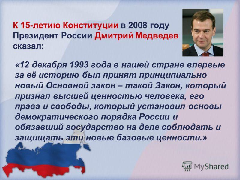 К 15-летию Конституции в 2008 году Президент России Дмитрий Медведев сказал: «12 декабря 1993 года в нашей стране впервые за её историю был принят принципиально новый Основной закон – такой Закон, который признал высшей ценностью человека, его права