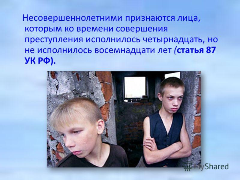 Несовершеннолетними признаются лица, которым ко времени совершения преступления исполнилось четырнадцать, но не исполнилось восемнадцати лет (статья 87 УК РФ).