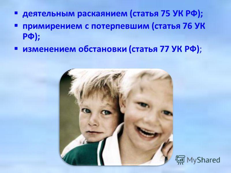 деятельным раскаянием (статья 75 УК РФ); примирением с потерпевшим (статья 76 УК РФ); изменением обстановки (статья 77 УК РФ);