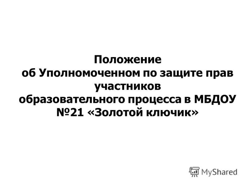 Положение об Уполномоченном по защите прав участников образовательного процесса в МБДОУ 21 «Золотой ключик»