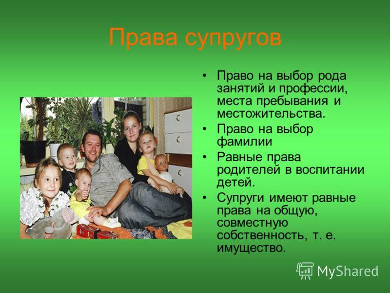 Права супругов Право на выбор рода занятий и профессии, места пребывания и местожительства. Право на выбор фамилии Равные права родителей в воспитании детей. Супруги имеют равные права на общую, совместную собственность, т. е. имущество.
