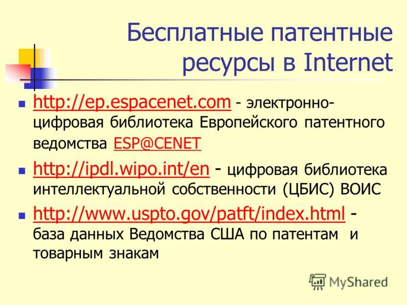 Бесплатные патентные ресурсы в Internet http://ep.espacenet.com - электронно- цифровая библиотека Европейского патентного ведомства ESP@CENET http://ep.espacenet.comESP@CENET http://ipdl.wipo.int/en - цифровая библиотека интеллектуальной собственност