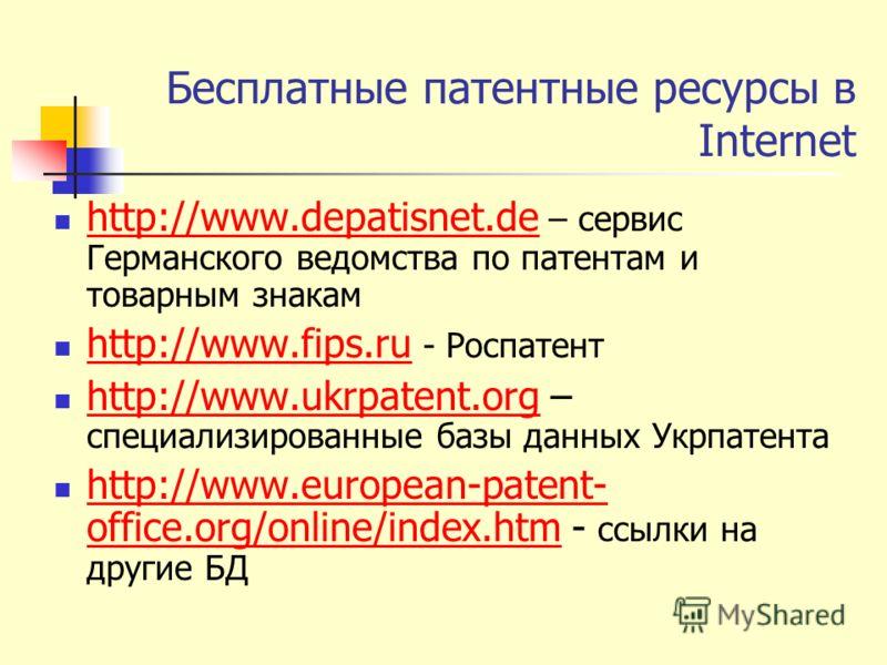 Бесплатные патентные ресурсы в Internet http://www.depatisnet.de – сервис Германского ведомства по патентам и товарным знакам http://www.depatisnet.de http://www.fips.ru - Роспатент http://www.fips.ru http://www.ukrpatent.org – специализированные баз