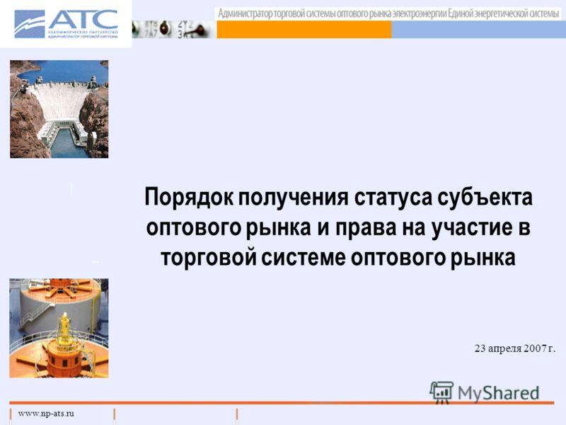 www.np-ats.ru 23 апреля 2007 г. Порядок получения статуса субъекта оптового рынка и права на участие в торговой системе оптового рынка