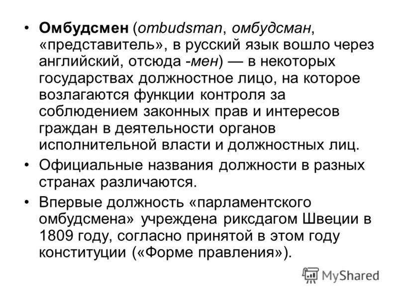 Омбудсмен (ombudsman, омбудсман, «представитель», в русский язык вошло через английский, отсюда -мен) в некоторых государствах должностное лицо, на которое возлагаются функции контроля за соблюдением законных прав и интересов граждан в деятельности о