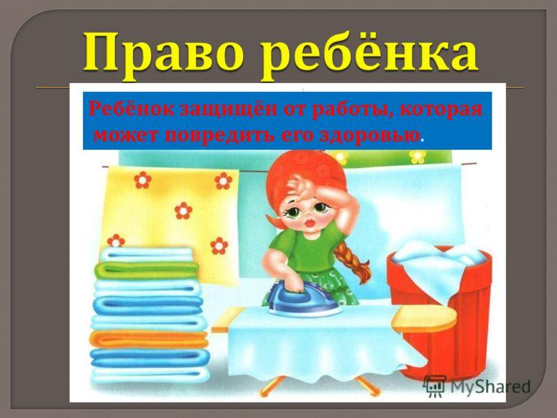 Ребёнок защищён от работы, которая может повредить его здоровью.