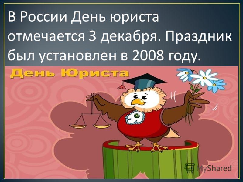 В России День юриста отмечается 3 декабря. Праздник был установлен в 2008 году.